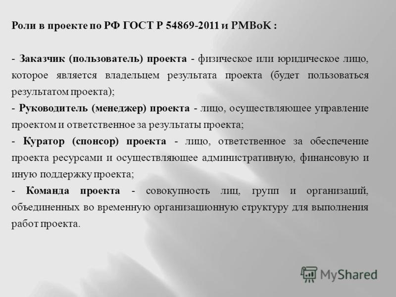 Роли в проекте по РФ ГОСТ Р 54869-2011 и PMBoK : - Заказчик (пользователь) проекта - физическое или юридическое лицо, которое является владельцем результата проекта (будет пользоваться результатом проекта); - Руководитель (менеджер) проекта - лицо, о