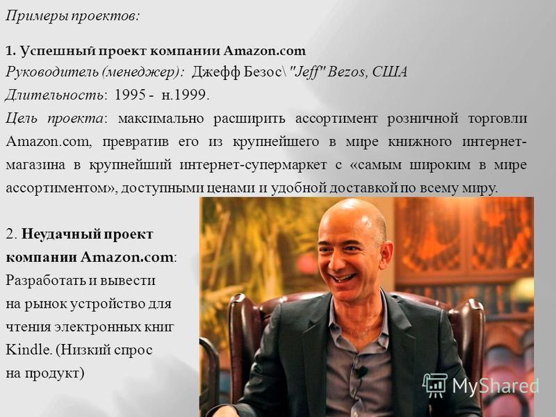 Примеры проектов : 1. Успешный проект компании Amazon.com Руководитель ( менеджер ): Джефф Безос \