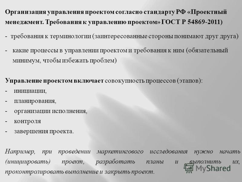 Организация управления проектом согласно стандарту РФ «Проектный менеджмент. Требования к управлению проектом» ГОСТ Р 54869-2011) - требования к терминологии (заинтересованные стороны понимают друг друга) -какие процессы в управлении проектом и требо