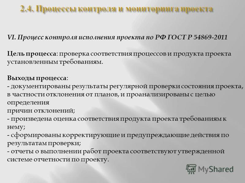 VI. Процесс контроля исполнения проекта по РФ ГОСТ Р 54869-2011 Цель процесса : проверка соответствия процессов и продукта проекта установленным требованиям. Выходы процесса : - документированы результаты регулярной проверки состояния проекта, в част