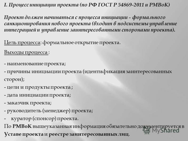 I. Процесс инициации проекта (по РФ ГОСТ Р 54869-2011 и PMBoK) Проект должен начинаться с процесса инициации - формального санкционирования нового проекта (входит в подсистемы управление интеграцией и управление заинтересованными сторонами проекта).