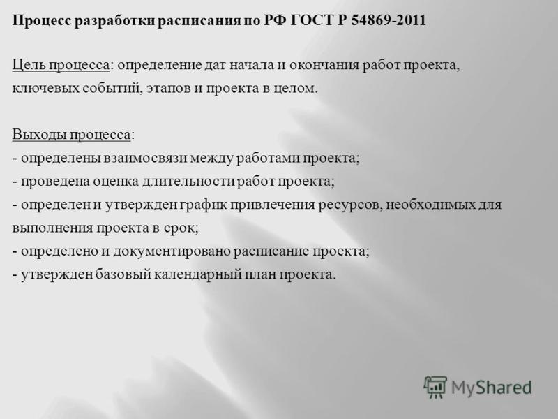 Процесс разработки расписания по РФ ГОСТ Р 54869-2011 Цель процесса : определение дат начала и окончания работ проекта, ключевых событий, этапов и проекта в целом. Выходы процесса : - определены взаимосвязи между работами проекта ; - проведена оценка
