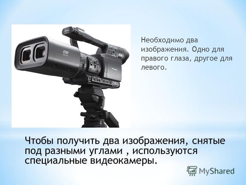 Необходимо два изображения. Одно для правого глаза, другое для левого. Чтобы получить два изображения, снятые под разными углами, используются специальные видеокамеры.