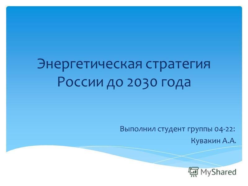 Энергетическая стратегия России до 2030 года Выполнил студент группы 04-22: Кувакин А.А.