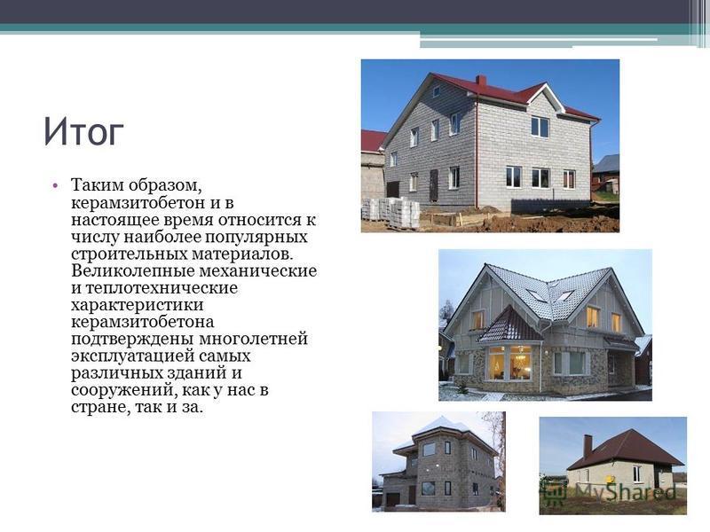Итог Таким образом, керамзитобетон и в настоящее время относится к числу наиболее популярных строительных материалов. Великолепные механические и теплотехнические характеристики керамзитобетона подтверждены многолетней эксплуатацией самых различных з