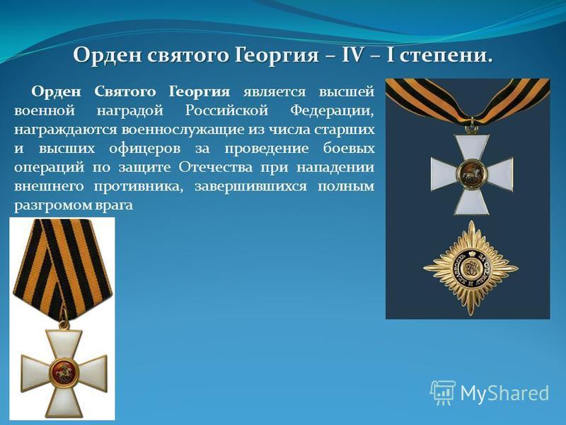 Орден Святого Георгия является высшей военной наградой Российской Федерации, награждаются военнослужащие из числа старших и высших офицеров за проведение боевых операций по защите Отечества при нападении внешнего противника, завершившихся полным разг