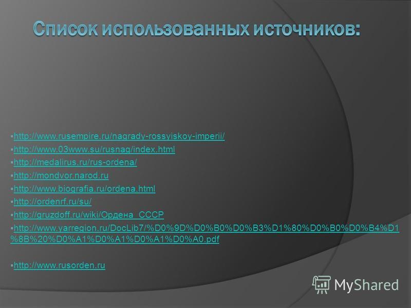 http://www.rusempire.ru/nagrady-rossyiskoy-imperii/ http://www.03www.su/rusnag/index.html http://medalirus.ru/rus-ordena/ http://mondvor.narod.ru http://www.biografia.ru/ordena.html http://ordenrf.ru/su/ http://gruzdoff.ru/wiki/Ордена_СССР http://gru