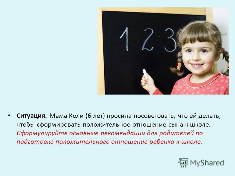 Ситуация. Мама Коли (6 лет) просила посоветовать, что ей делать, чтобы сформировать положительное отношение сына к школе. Сформулируйте основные рекомендации для родителей по подготовке положительного отношение ребенка к школе.