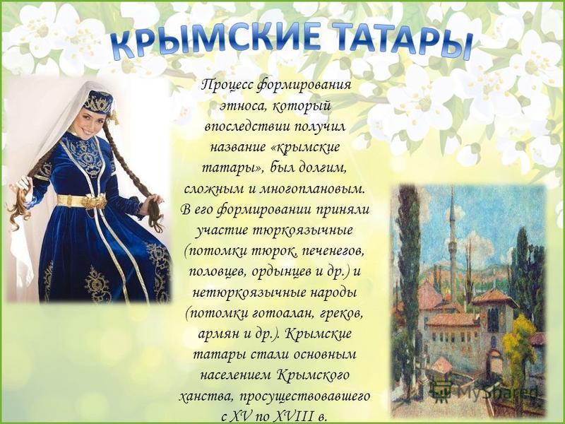 Процесс формирования этноса, который впоследствии получил название «крымские татары», был долгим, сложным и многоплановым. В его формировании приняли участие тюркоязычные (потомки тюрок, печенегов, половцев, ордынцев и др.) и не тюркоязычные народы (