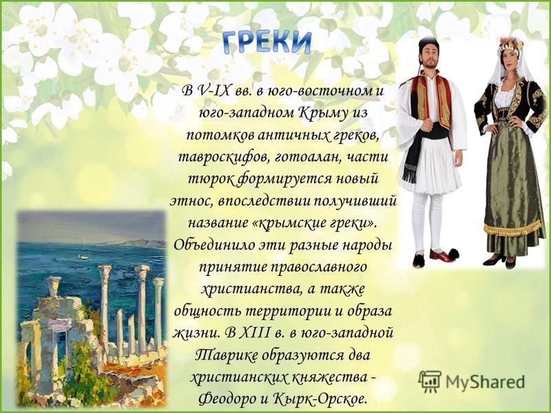 В V-IX вв. в юго-восточном и юго-западном Крыму из потомков античных греков, тавроскифов, готоалан, части тюрок формируется новый этнос, впоследствии получивший название «крымские греки». Объединило эти разные народы принятие православного христианст