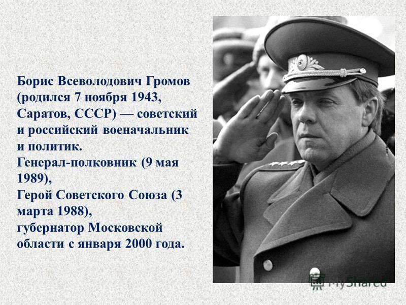 Борис Всеволодович Громов (родился 7 ноября 1943, Саратов, СССР) советский и российский военачальник и политик. Генерал-полковник (9 мая 1989), Герой Советского Союза (3 марта 1988), губернатор Московской области с января 2000 года.