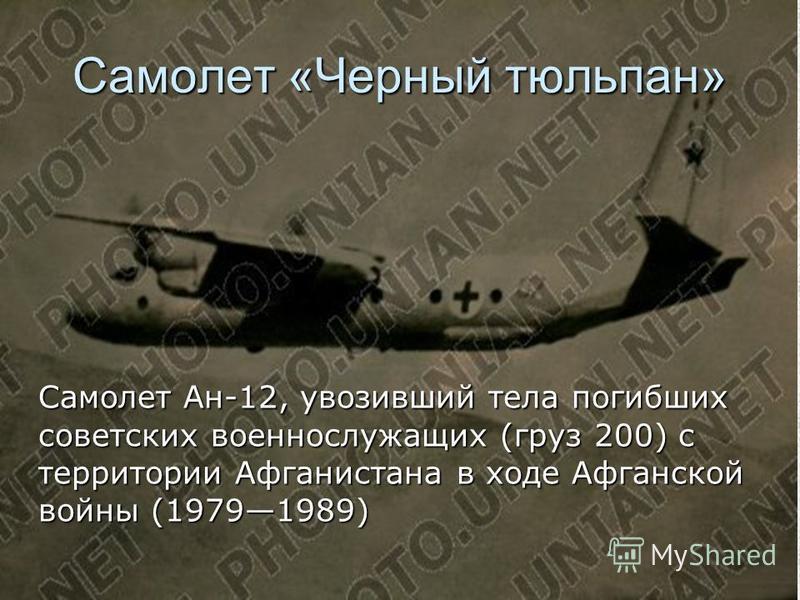 Самолет «Черный тюльпан» Самолет Ан-12, увозивший тела погибших советских военнослужащих (груз 200) с территории Афганистана в ходе Афганской войны (19791989)