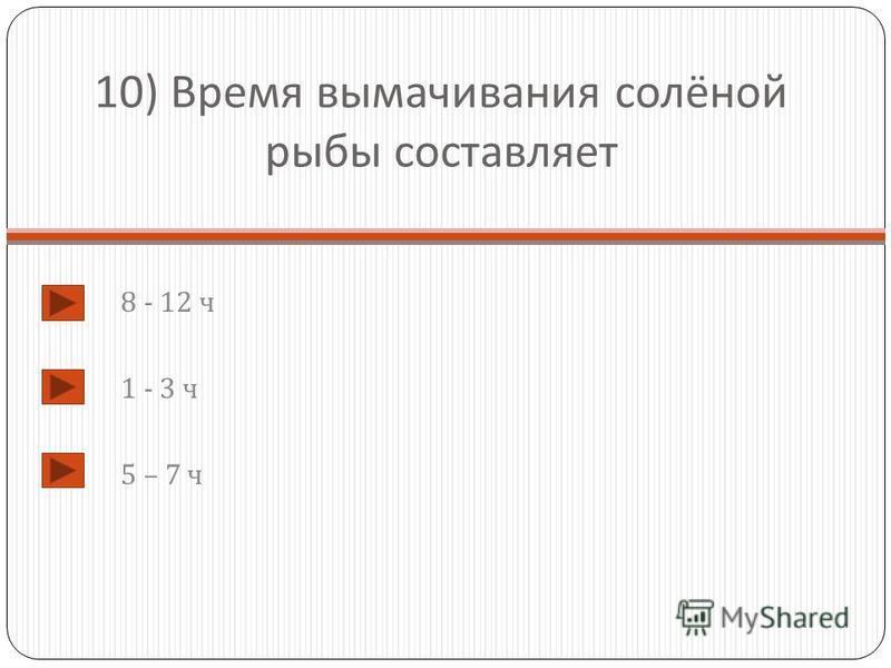 10) Время вымачивания солёной рыбы составляет 8 - 12 ч 1 - 3 ч 5 – 7 ч