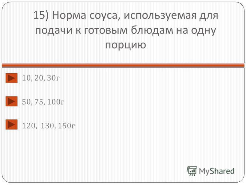 15) Норма соуса, используемая для подачи к готовым блюдам на одну порцию 10, 20, 30 г 50, 75, 100 г 120, 130, 150 г