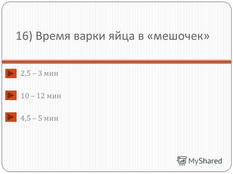 16) Время варки яйца в « мешочек » 2,5 – 3 мин 10 – 12 мин 4,5 – 5 мин