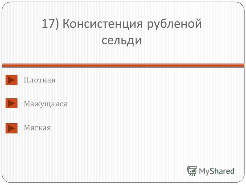 17) Консистенция рубленой сельди Плотная Мажущаяся Мягкая