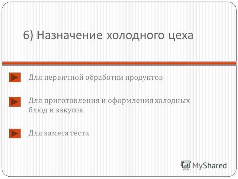 6) Назначение холодного цеха Для первичной обработки продуктов Для приготовления и оформления холодных блюд и закусок Для замеса теста