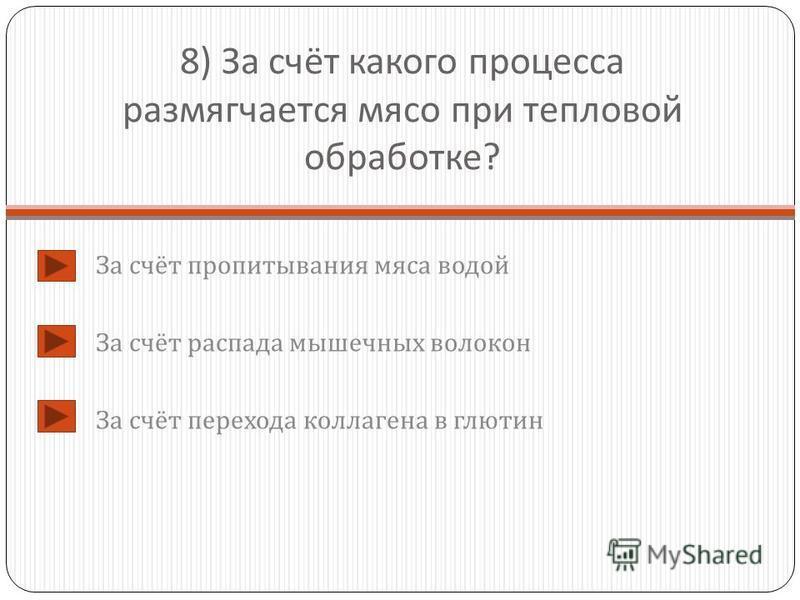 8) За счёт какого процесса размягчается мясо при тепловой обработке ? За счёт пропитывания мяса водой За счёт распада мышечных волокон За счёт перехода коллагена в глютин