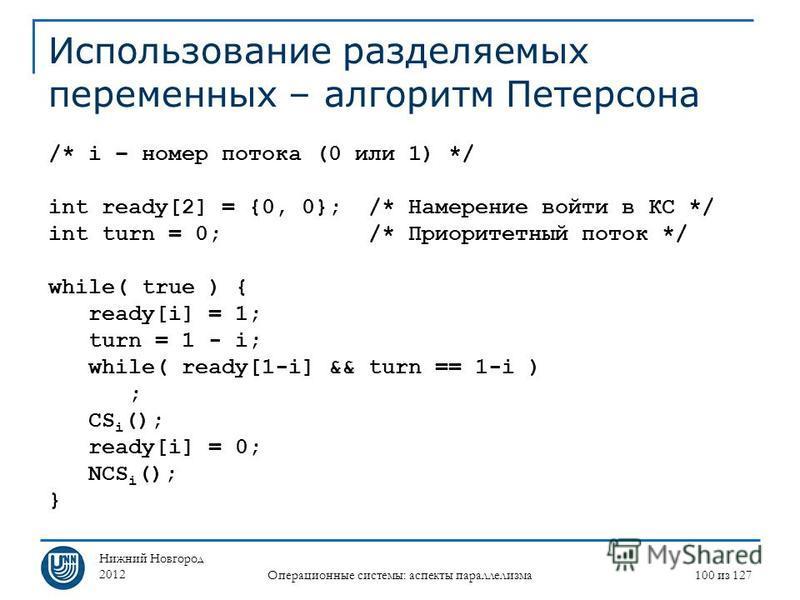 Нижний Новгород 2012 Операционные системы: аспекты параллелизма 100 из 127 Использование разделяемых переменных – алгоритм Петерсона /* i – номер потока (0 или 1) */ int ready[2] = {0, 0}; /* Намерение войти в КС */ int turn = 0; /* Приоритетный пото