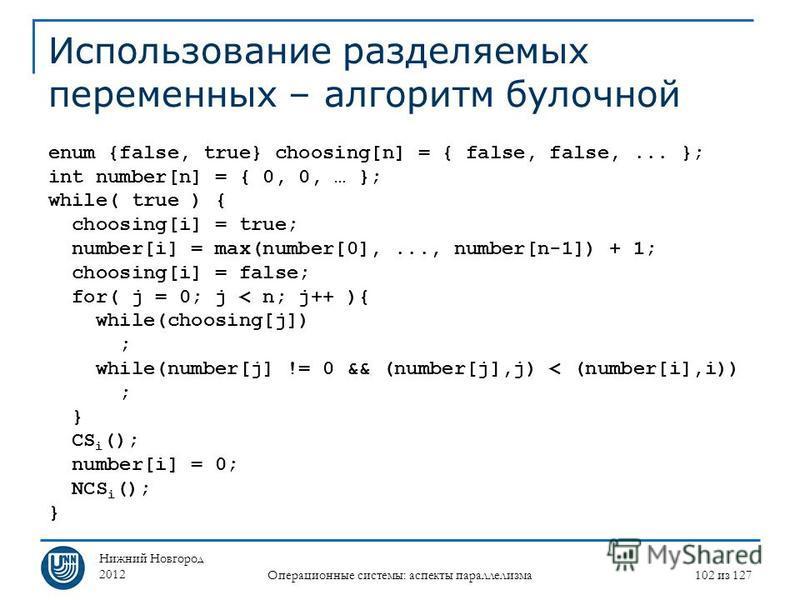 Нижний Новгород 2012 Операционные системы: аспекты параллелизма 102 из 127 Использование разделяемых переменных – алгоритм булочной enum {false, true} choosing[n] = { false, false,... }; int number[n] = { 0, 0, … }; while( true ) { choosing[i] = true