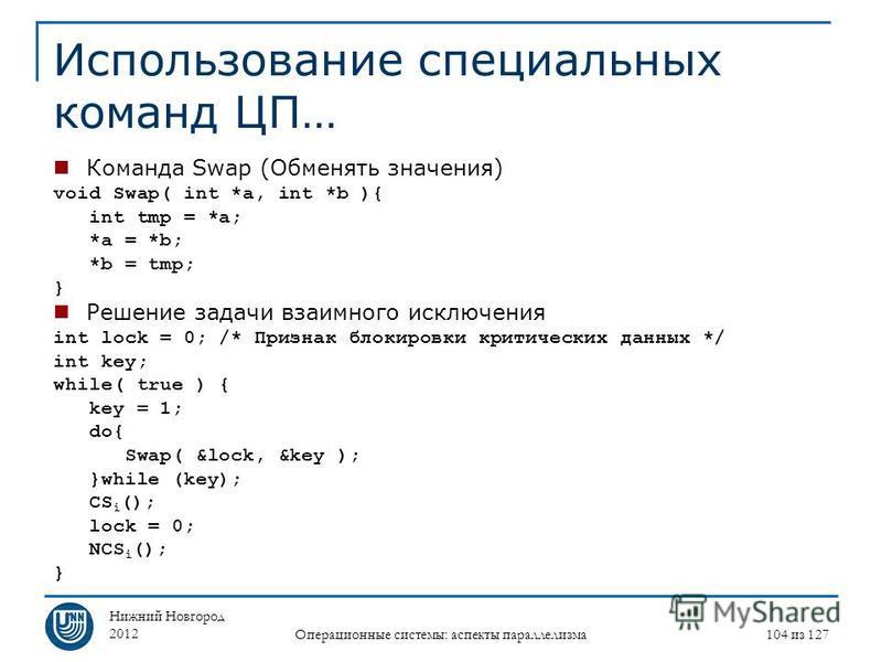 Нижний Новгород 2012 Операционные системы: аспекты параллелизма 104 из 127 Использование специальных команд ЦП… Команда Swap (Обменять значения) void Swap( int *a, int *b ){ int tmp = *a; *a = *b; *b = tmp; } Решение задачи взаимного исключения int l