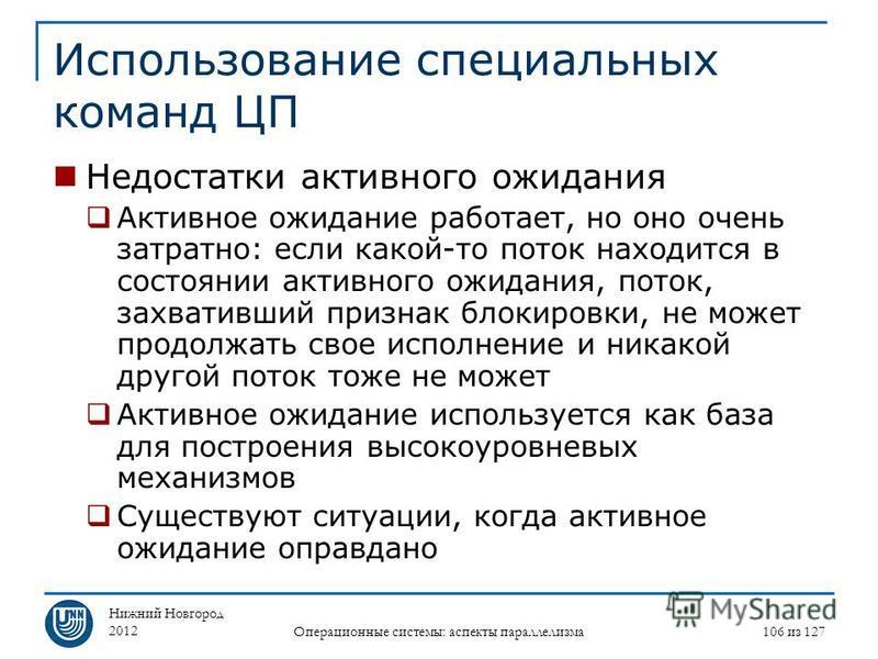 Нижний Новгород 2012 Операционные системы: аспекты параллелизма 106 из 127 Использование специальных команд ЦП Недостатки активного ожидания Активное ожидание работает, но оно очень затратно: если какой-то поток находится в состоянии активного ожидан