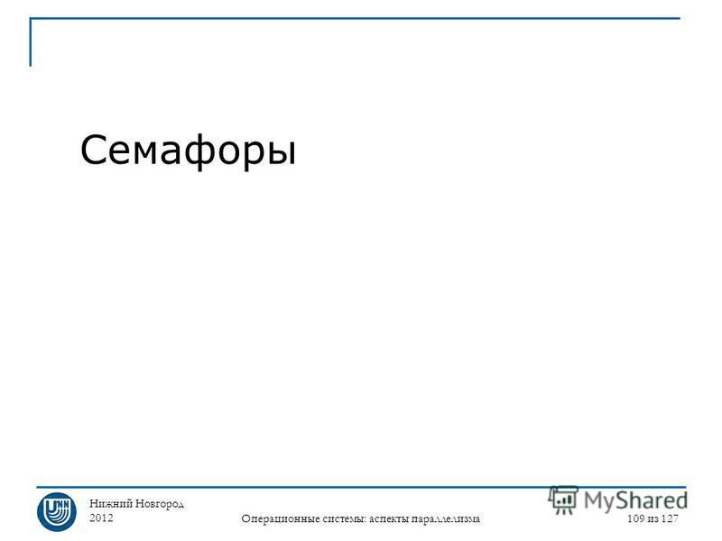 Нижний Новгород 2012 Операционные системы: аспекты параллелизма 109 из 127 Семафоры