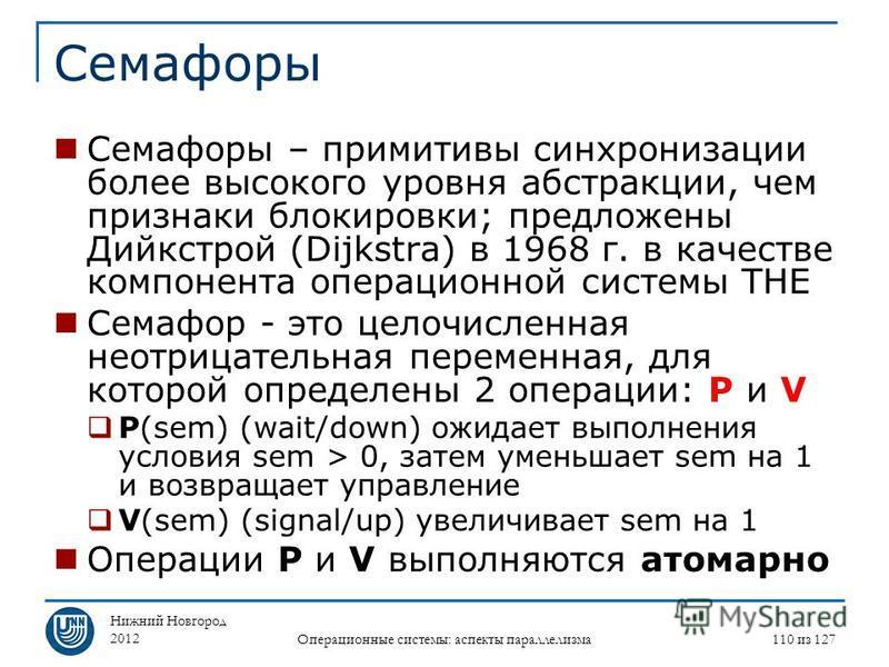 Нижний Новгород 2012 Операционные системы: аспекты параллелизма 110 из 127 Семафоры Семафоры – примитивы синхронизации более высокого уровня абстракции, чем признаки блокировки; предложены Дийкстрой (Dijkstra) в 1968 г. в качестве компонента операцио