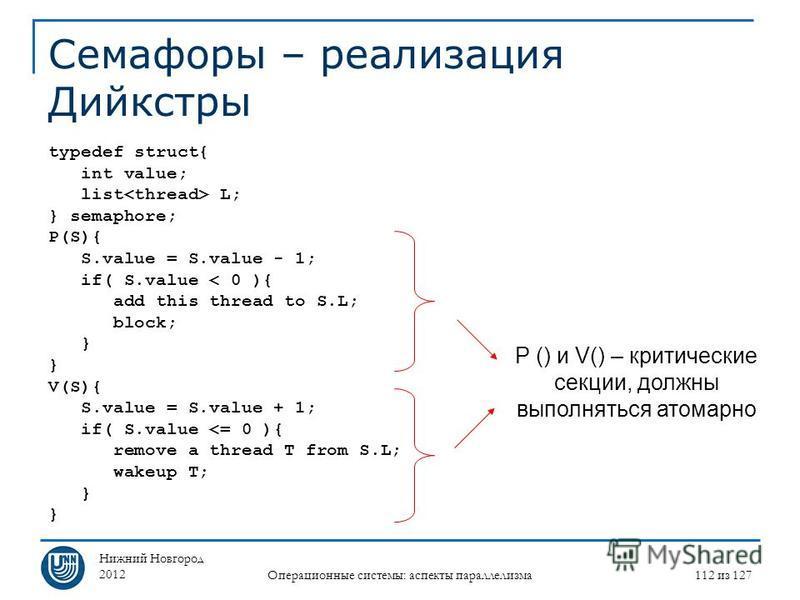Нижний Новгород 2012 Операционные системы: аспекты параллелизма 112 из 127 Семафоры – реализация Дийкстры typedef struct{ int value; list L; } semaphore; P(S){ S.value = S.value - 1; if( S.value < 0 ){ add this thread to S.L; block; } V(S){ S.value =