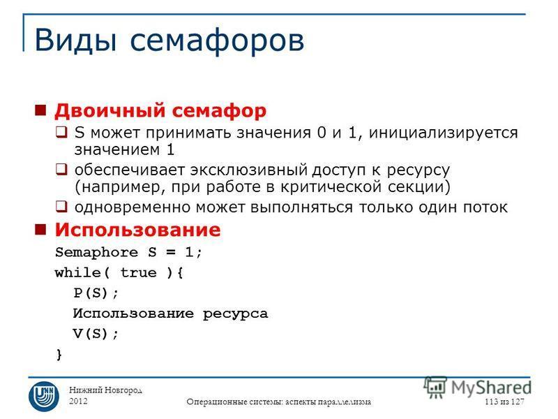 Нижний Новгород 2012 Операционные системы: аспекты параллелизма 113 из 127 Виды семафоров Двоичный семафор S может принимать значения 0 и 1, инициализируется значением 1 обеспечивает эксклюзивный доступ к ресурсу (например, при работе в критической с