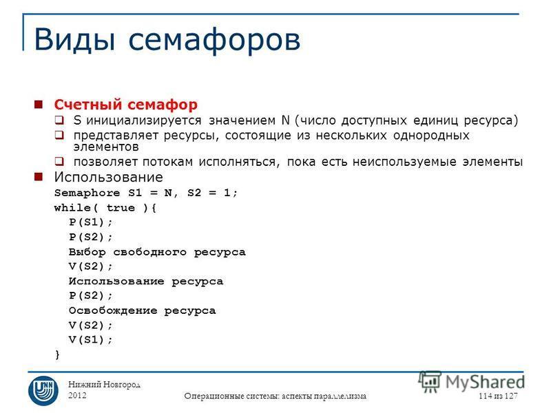 Нижний Новгород 2012 Операционные системы: аспекты параллелизма 114 из 127 Виды семафоров Счетный семафор S инициализируется значением N (число доступных единиц ресурса) представляет ресурсы, состоящие из нескольких однородных элементов позволяет пот