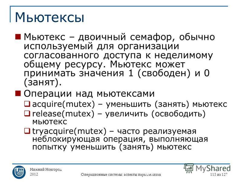 Нижний Новгород 2012 Операционные системы: аспекты параллелизма 115 из 127 Мьютексы Мьютекс – двоичный семафор, обычно используемый для организации согласованного доступа к неделимому общему ресурсу. Мьютекс может принимать значения 1 (свободен) и 0