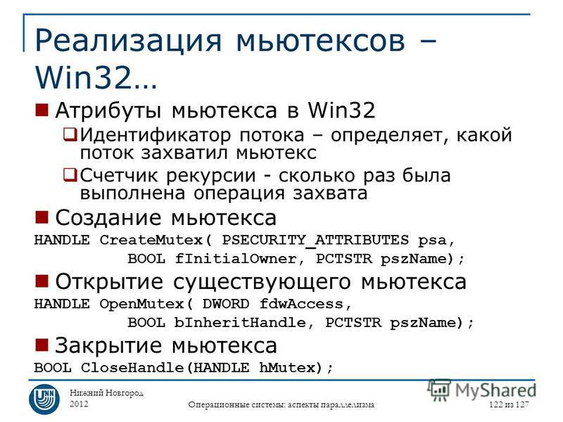 Нижний Новгород 2012 Операционные системы: аспекты параллелизма 122 из 127 Реализация мьютексов – Win32… Атрибуты мьютекса в Win32 Идентификатор потока – определяет, какой поток захватил мьютекс Счетчик рекурсии - сколько раз была выполнена операция