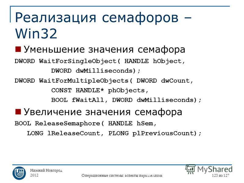 Нижний Новгород 2012 Операционные системы: аспекты параллелизма 125 из 127 Реализация семафоров – Win32 Уменьшение значения семафора DWORD WaitForSingleObject( HANDLE hObject, DWORD dwMilliseconds); DWORD WaitForMultipleObjects( DWORD dwCount, CONST