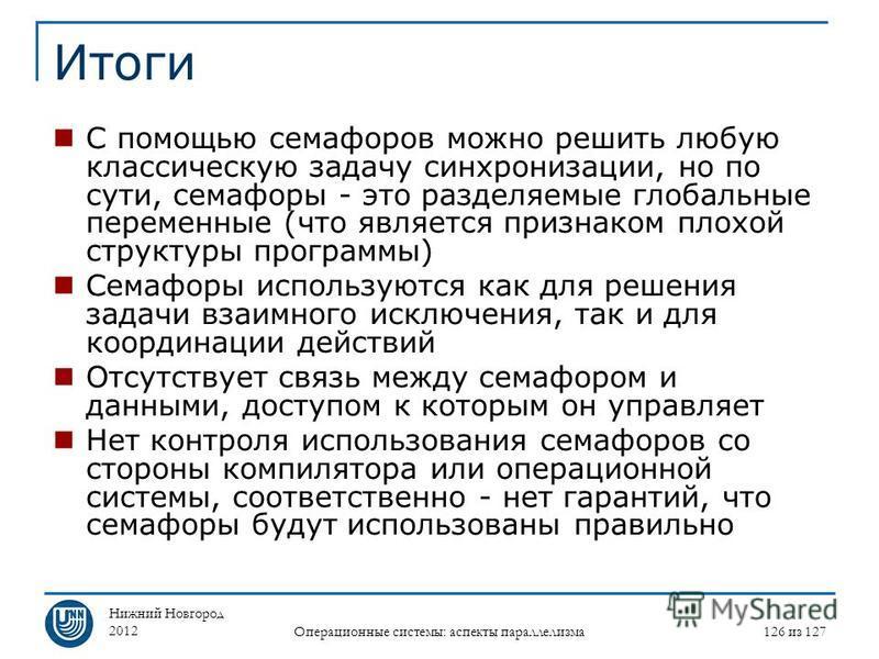 Нижний Новгород 2012 Операционные системы: аспекты параллелизма 126 из 127 Итоги С помощью семафоров можно решить любую классическую задачу синхронизации, но по сути, семафоры - это разделяемые глобальные переменные (что является признаком плохой стр
