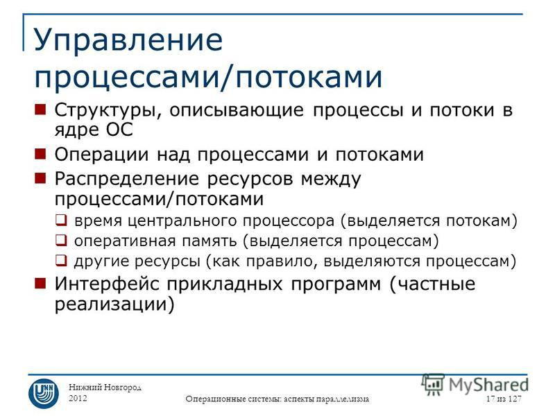Нижний Новгород 2012 Операционные системы: аспекты параллелизма 17 из 127 Управление процессами/потоками Структуры, описывающие процессы и потоки в ядре ОС Операции над процессами и потоками Распределение ресурсов между процессами/потоками время цент