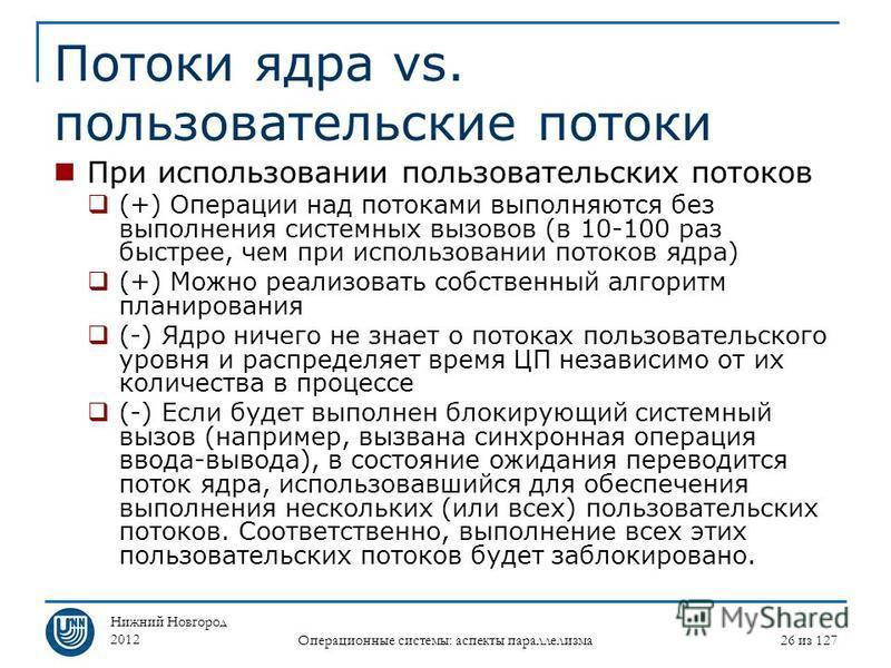 Нижний Новгород 2012 Операционные системы: аспекты параллелизма 26 из 127 Потоки ядра vs. пользовательские потоки При использовании пользовательских потоков (+) Операции над потоками выполняются без выполнения системных вызовов (в 10-100 раз быстрее,