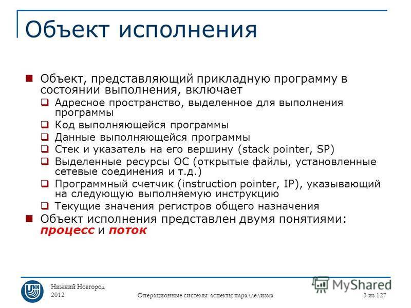 Нижний Новгород 2012 Операционные системы: аспекты параллелизма 3 из 127 Объект исполнения Объект, представляющий прикладную программу в состоянии выполнения, включает Адресное пространство, выделенное для выполнения программы Код выполняющейся прогр