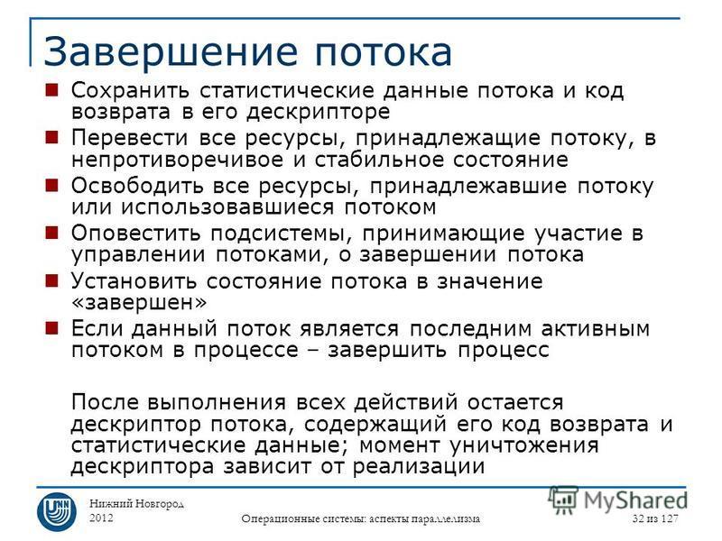 Нижний Новгород 2012 Операционные системы: аспекты параллелизма 32 из 127 Завершение потока Сохранить статистические данные потока и код возврата в его дескрипторе Перевести все ресурсы, принадлежащие потоку, в непротиворечивое и стабильное состояние