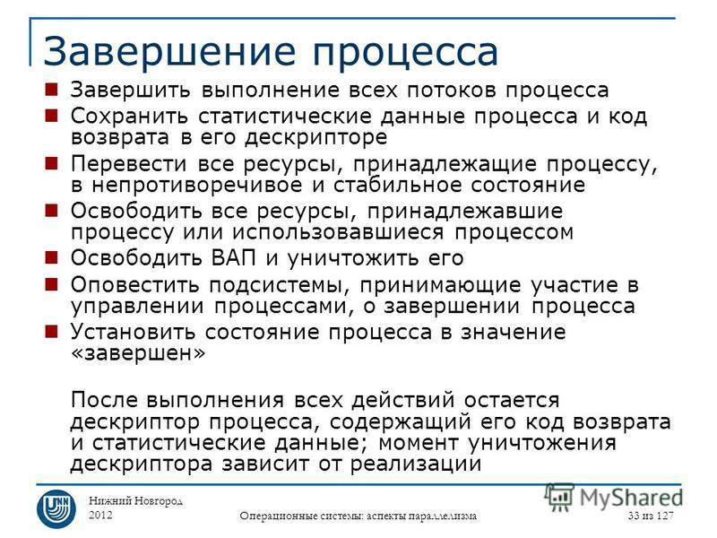 Нижний Новгород 2012 Операционные системы: аспекты параллелизма 33 из 127 Завершение процесса Завершить выполнение всех потоков процесса Сохранить статистические данные процесса и код возврата в его дескрипторе Перевести все ресурсы, принадлежащие пр
