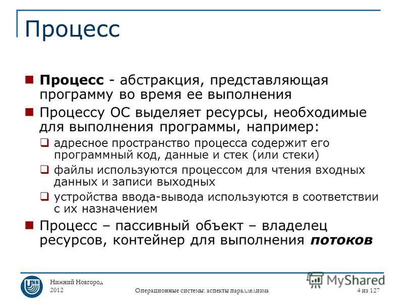 Нижний Новгород 2012 Операционные системы: аспекты параллелизма 4 из 127 Процесс Процесс - абстракция, представляющая программу во время ее выполнения Процессу ОС выделяет ресурсы, необходимые для выполнения программы, например: адресное пространство