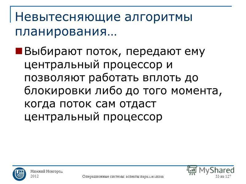Нижний Новгород 2012 Операционные системы: аспекты параллелизма 53 из 127 Невытесняющие алгоритмы планирования… Выбирают поток, передают ему центральный процессор и позволяют работать вплоть до блокировки либо до того момента, когда поток сам отдаст