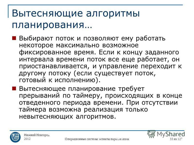 Нижний Новгород 2012 Операционные системы: аспекты параллелизма 55 из 127 Вытесняющие алгоритмы планирования… Выбирают поток и позволяют ему работать некоторое максимально возможное фиксированное время. Если к концу заданного интервала времени поток
