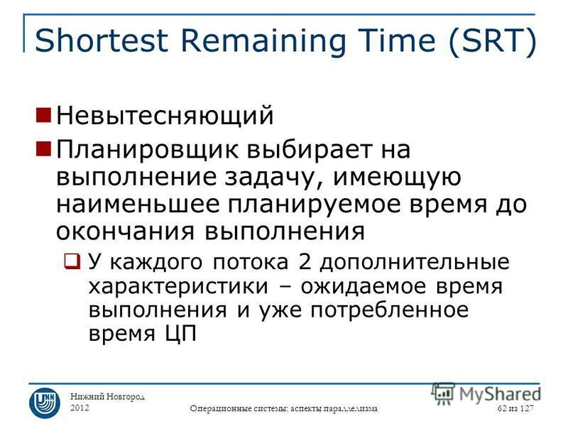 Нижний Новгород 2012 Операционные системы: аспекты параллелизма 62 из 127 Shortest Remaining Time (SRT) Невытесняющий Планировщик выбирает на выполнение задачу, имеющую наименьшее планируемое время до окончания выполнения У каждого потока 2 дополните