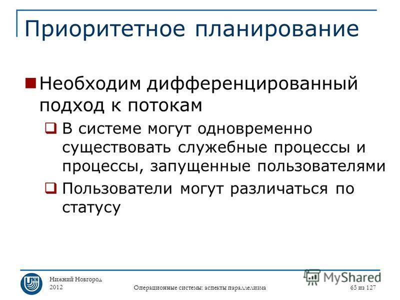 Нижний Новгород 2012 Операционные системы: аспекты параллелизма 65 из 127 Приоритетное планирование Необходим дифференцированный подход к потокам В системе могут одновременно существовать служебные процессы и процессы, запущенные пользователями Польз