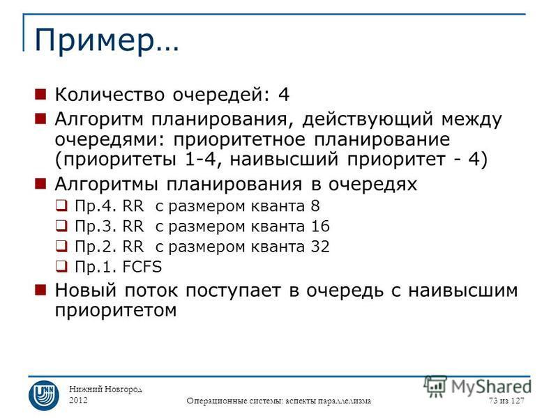 Нижний Новгород 2012 Операционные системы: аспекты параллелизма 73 из 127 Пример… Количество очередей: 4 Алгоритм планирования, действующий между очередями: приоритетное планирование (приоритеты 1-4, наивысший приоритет - 4) Алгоритмы планирования в