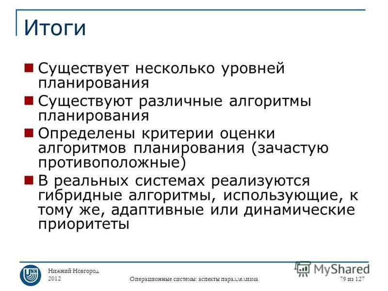 Нижний Новгород 2012 Операционные системы: аспекты параллелизма 79 из 127 Итоги Существует несколько уровней планирования Существуют различные алгоритмы планирования Определены критерии оценки алгоритмов планирования (зачастую противоположные) В реал