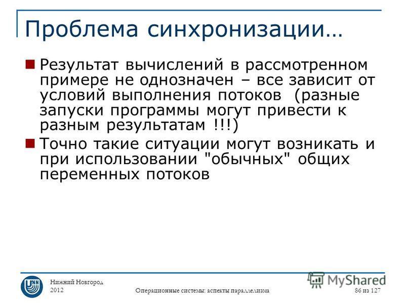 Нижний Новгород 2012 Операционные системы: аспекты параллелизма 86 из 127 Проблема синхронизации… Результат вычислений в рассмотренном примере не однозначен – все зависит от условий выполнения потоков (разные запуски программы могут привести к разным