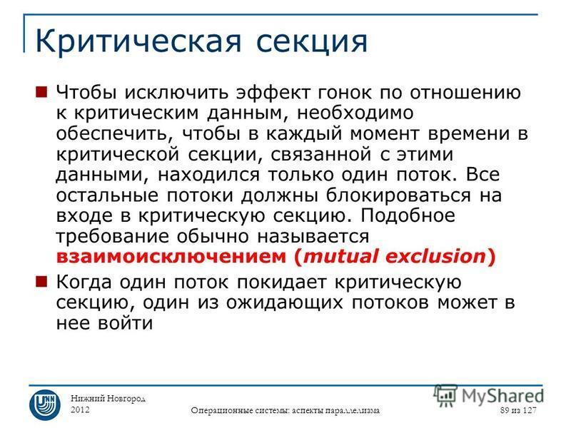 Нижний Новгород 2012 Операционные системы: аспекты параллелизма 89 из 127 Критическая секция Чтобы исключить эффект гонок по отношению к критическим данным, необходимо обеспечить, чтобы в каждый момент времени в критической секции, связанной с этими