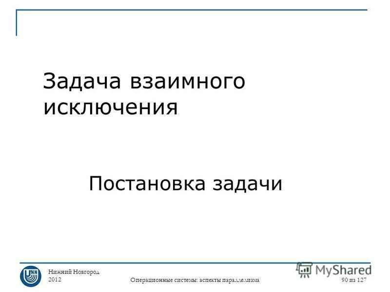 Нижний Новгород 2012 Операционные системы: аспекты параллелизма 90 из 127 Задача взаимного исключения Постановка задачи